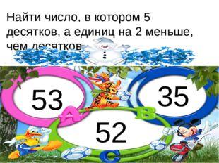 Найти число, в котором 5 десятков, а единиц на 2 меньше, чем десятков. 53 52 35