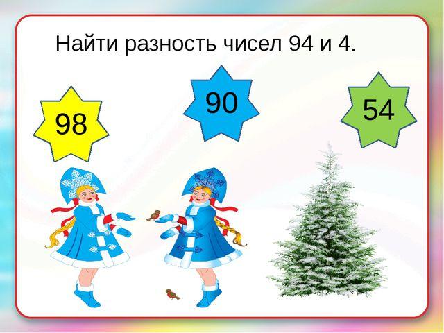 Найти разность чисел 94 и 4. 98 54 90