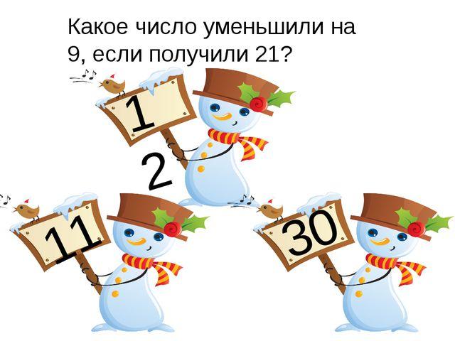 Какое число уменьшили на 9, если получили 21? 12 11 30