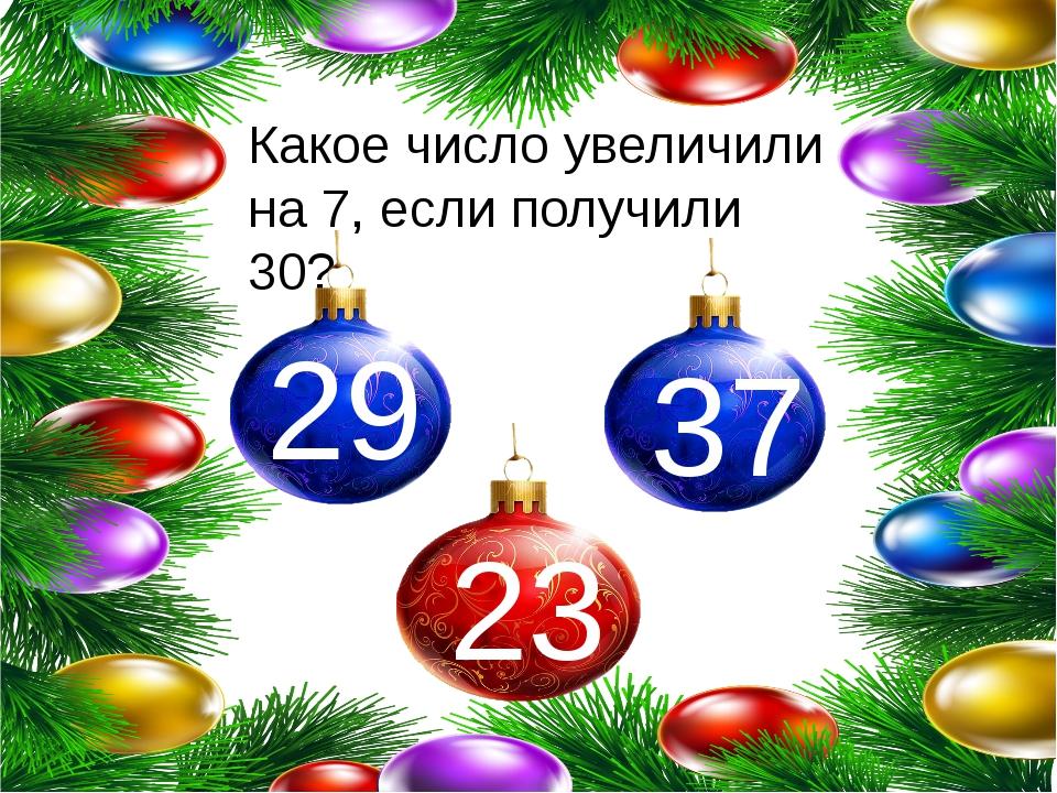Какое число увеличили на 7, если получили 30? 29 23 37