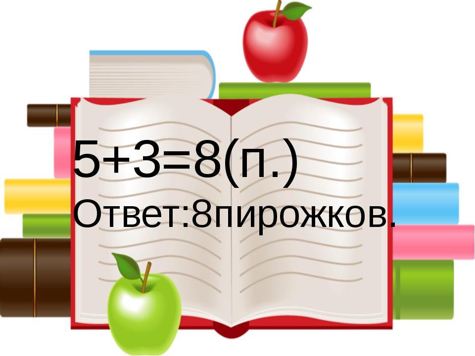 5+3=8(п.) Ответ:8пирожков.