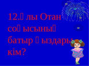 12.Ұлы Отан соғысының батыр қыздары кім?