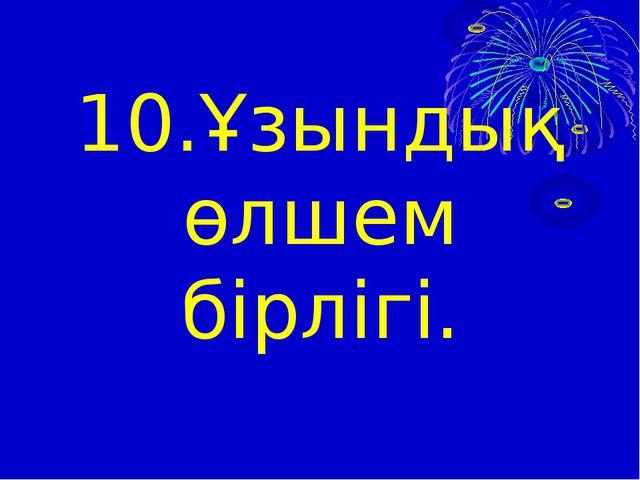 10.Ұзындық өлшем бірлігі.