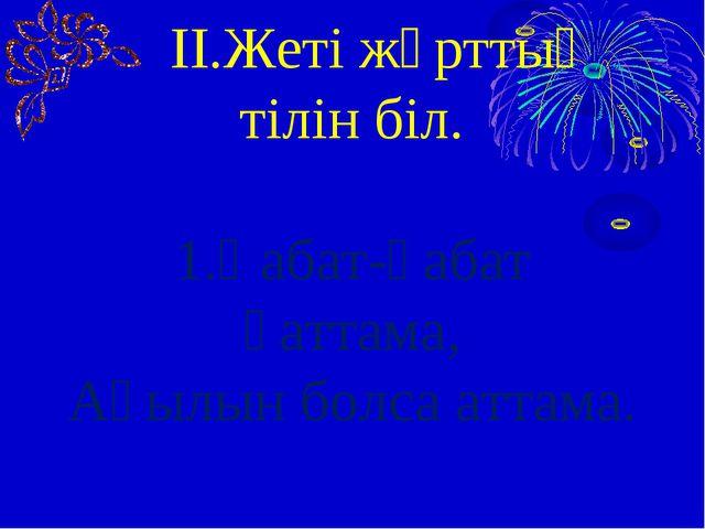 ІІ.Жеті жұрттың тілін біл. 1.Қабат-қабат қаттама, Ақылын болса аттама.