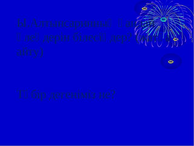 Ы.Алтынсаринның қандай өлеңдерін білесіңдер? (жатқа айту) Түбір дегеніміз не?