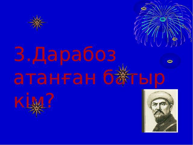 3.Дарабоз атанған батыр кім?