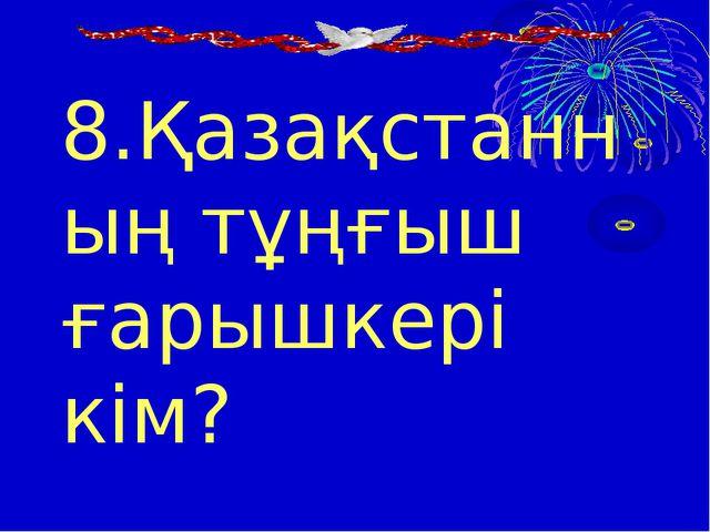 8.Қазақстанның тұңғыш ғарышкері кім?