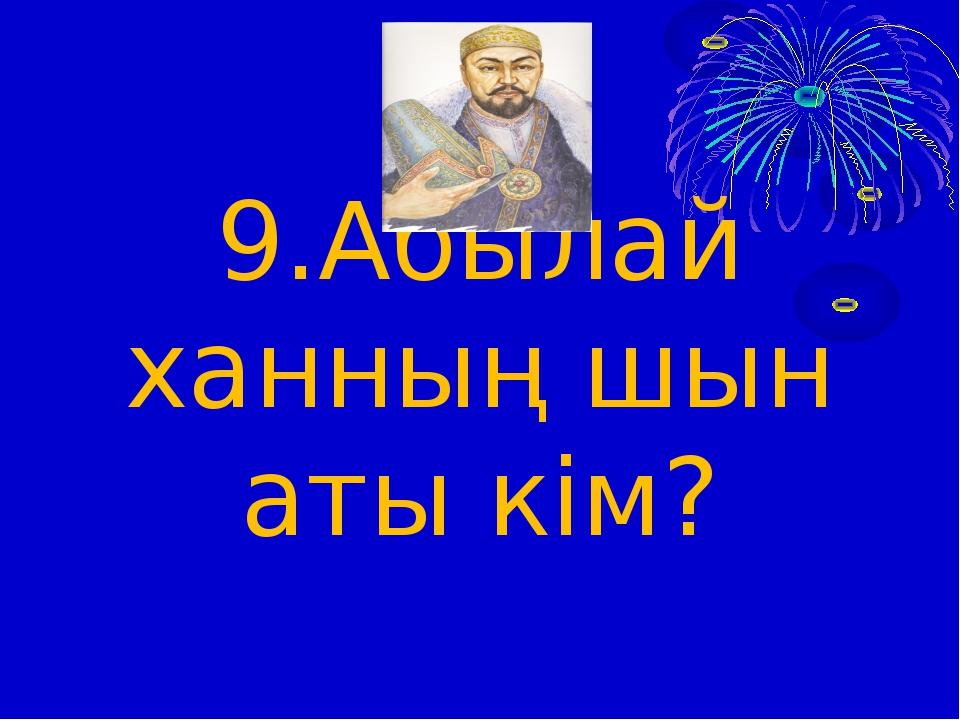 9.Абылай ханның шын аты кім?