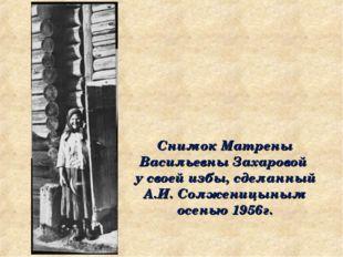 Снимок Матрены Васильевны Захаровой у своей избы, сделанный А.И. Солженицыным