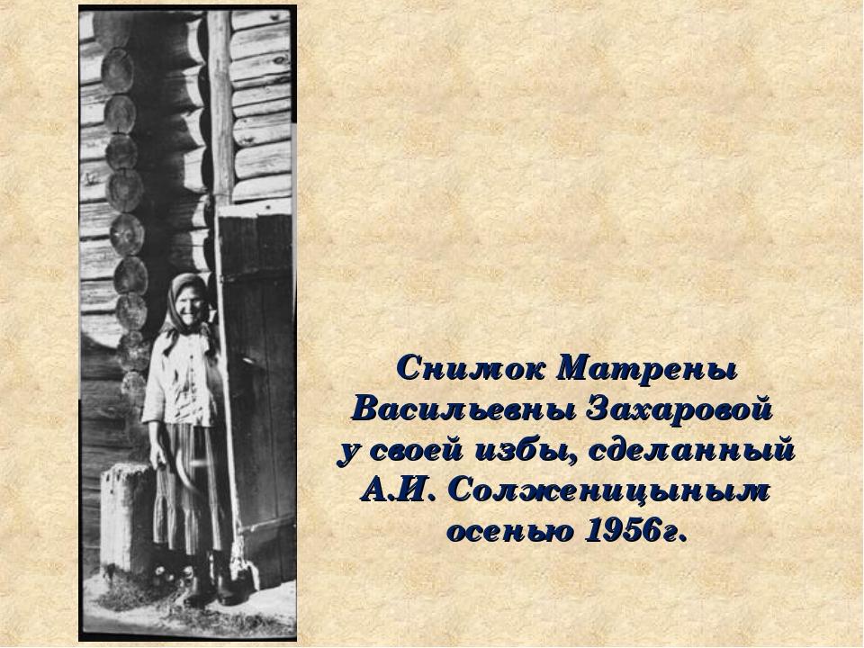 Снимок Матрены Васильевны Захаровой у своей избы, сделанный А.И. Солженицыным...