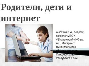 Родители, дети и интернет Анюхина И.А., педагог-психолог МБОУ «Школа-лицей» №