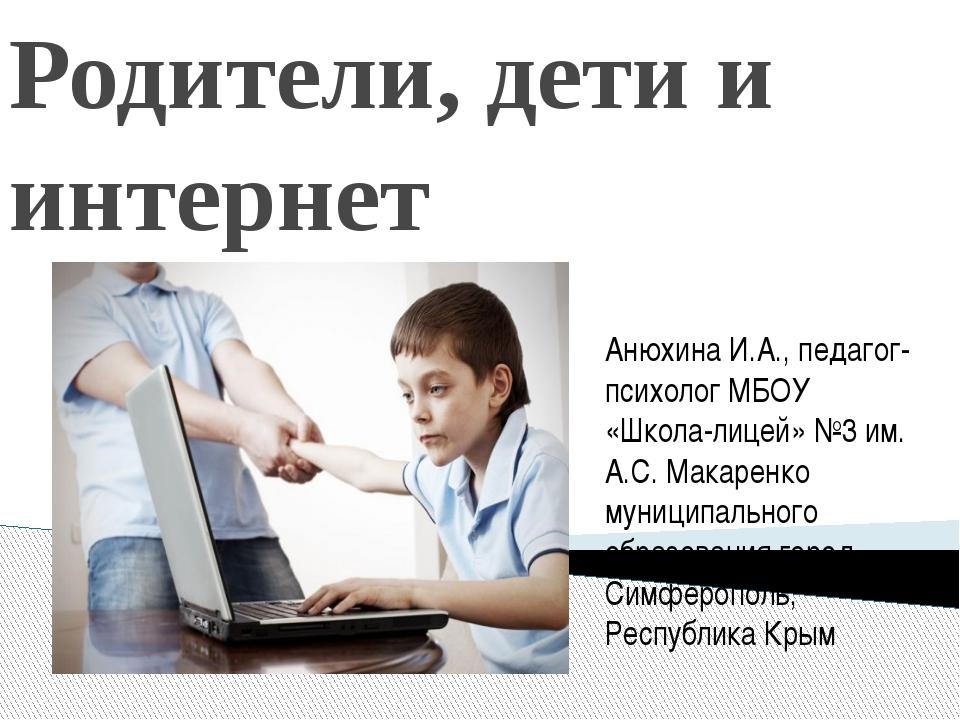Родители, дети и интернет Анюхина И.А., педагог-психолог МБОУ «Школа-лицей» №...