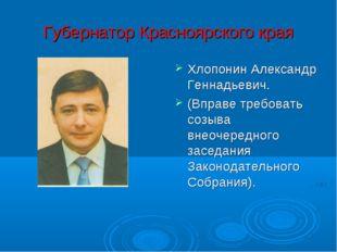 Губернатор Красноярского края Хлопонин Александр Геннадьевич. (Вправе требова
