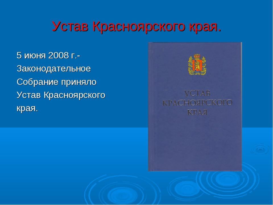 Устав Красноярского края. 5 июня 2008 г.- Законодательное Собрание приняло Ус...