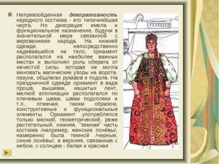 Непревзойденная декоративность народного костюма - его типичнейшая черта. Но
