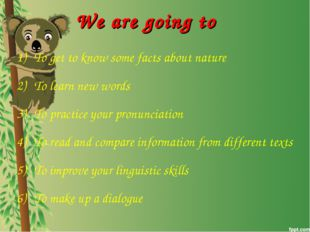 We are going to To get to know some facts about nature To learn new words To