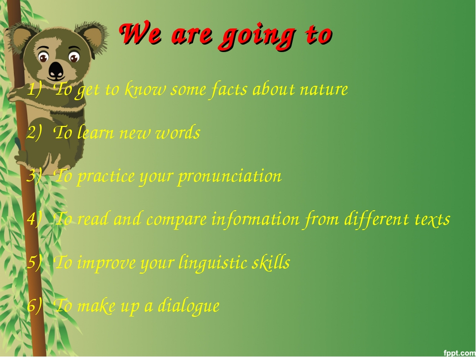 We are going to To get to know some facts about nature To learn new words To...