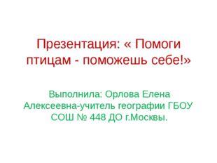 Презентация: « Помоги птицам - поможешь себе!» Выполнила: Орлова Елена Алексе