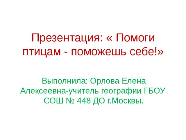 Презентация: « Помоги птицам - поможешь себе!» Выполнила: Орлова Елена Алексе...