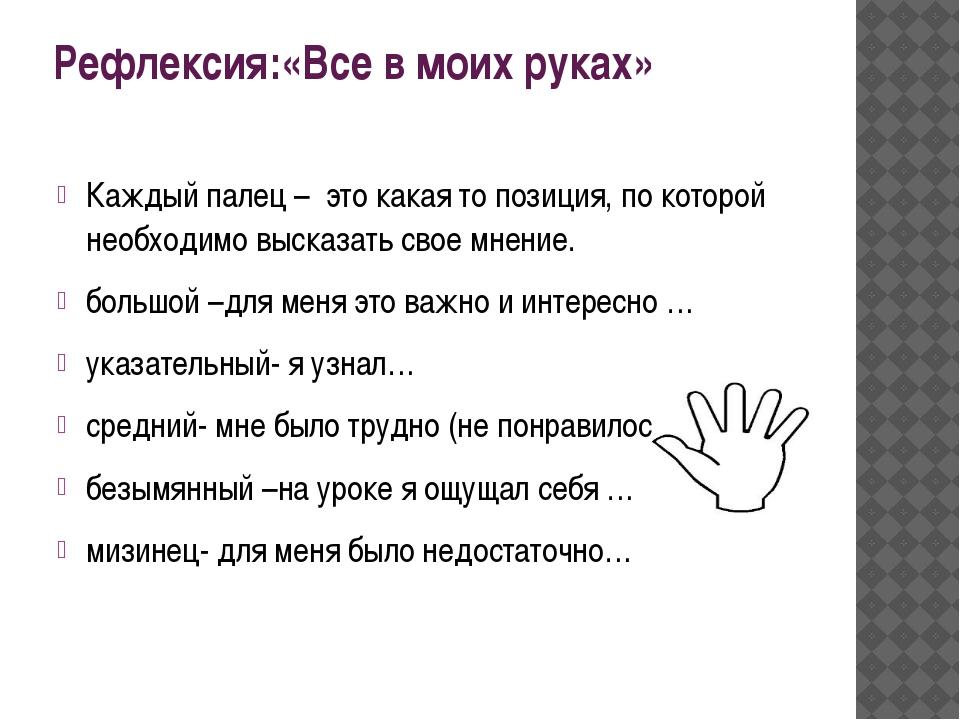 Рефлексия:«Все в моих руках» Каждый палец –это какая то позиция, по которой...