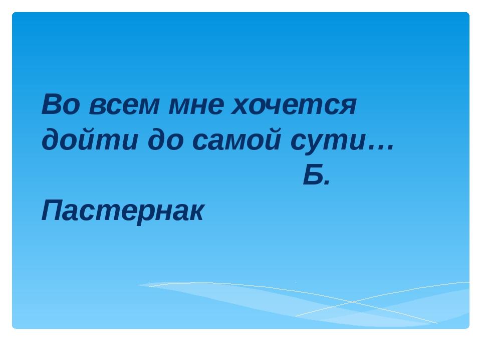 Во всем мне хочется дойти до самой сути… Б. Пастернак