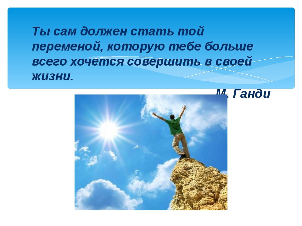Ты сам должен стать той переменой, которую тебе больше всего хочется совершит...