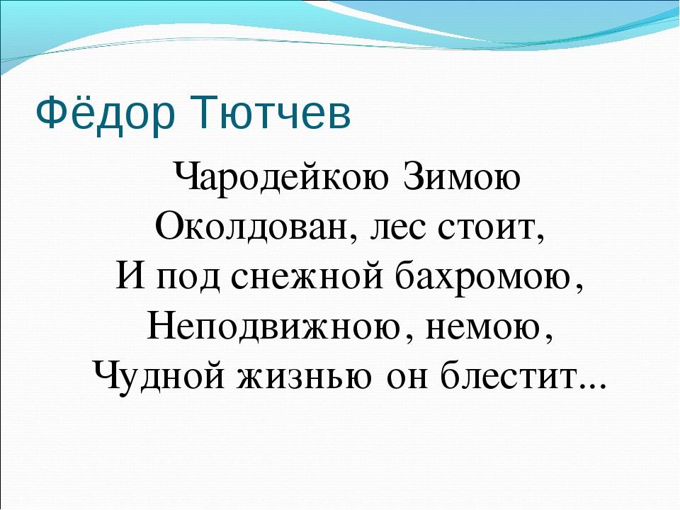 Фёдор Тютчев Чародейкою Зимою Околдован, лес стоит, И под снежной бахромою, Н...