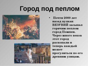 Город под пеплом Почти 2000 лет назад вулкан ВЕЗУВИЙ засыпал горячим пеплом г
