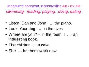 Заполните пропуски. Используйте am / is / are swimming, reading, playing, doi