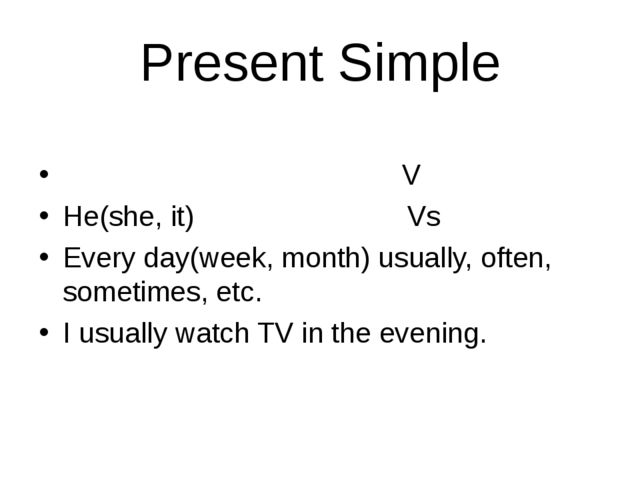 Present Simple                  V He(she, it) Vs Every day(week, month) usual...
