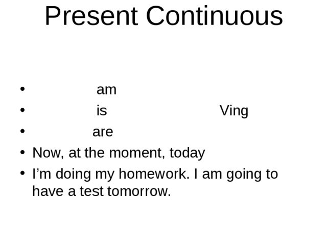 Present Continuous am is         Ving are Now, at the moment, today I'm doing...