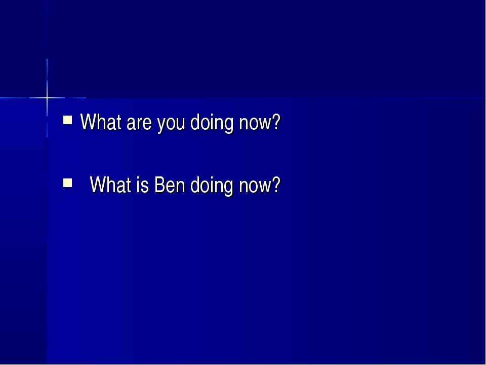 What are you doing now? What is Ben doing now?