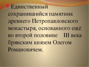 Единственный сохранившийся памятник древнего Петропавловского монастыря, осно