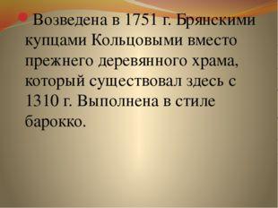 Возведена в 1751 г. Брянскими купцами Кольцовыми вместо прежнего деревянного
