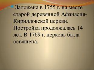 Заложена в 1755 г. на месте старой деревянной Афанасия-Кирилловской церкви. П