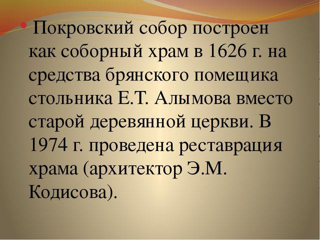 Покровский собор построен как соборный храм в 1626 г. на средства брянского...