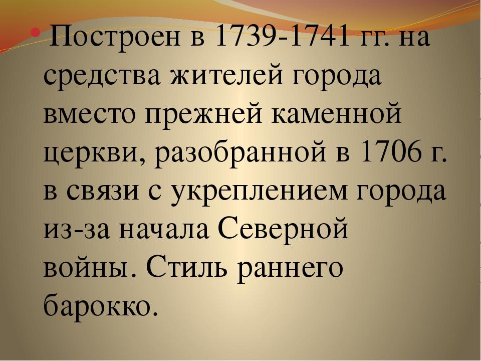 Построен в 1739-1741 гг. на средства жителей города вместо прежней каменной...