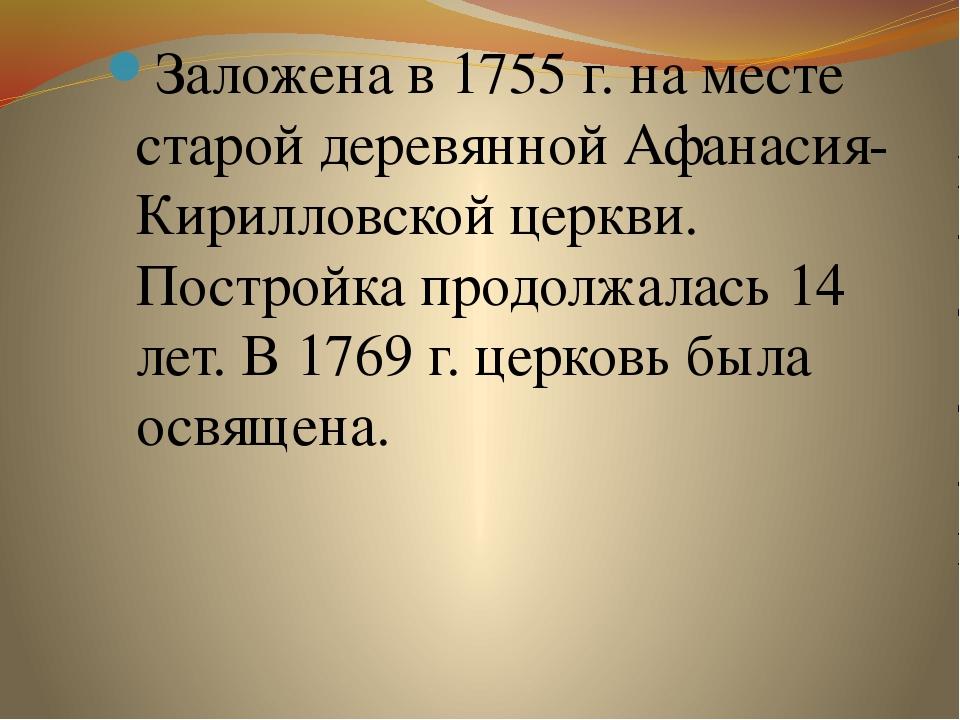 Заложена в 1755 г. на месте старой деревянной Афанасия-Кирилловской церкви. П...