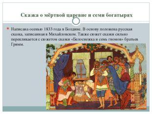 Сказка о мёртвой царевне и семи богатырях Написана осенью 1833 года в Болдин