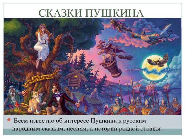 СКАЗКИ ПУШКИНА Всем известно об интересе Пушкина к русским народным сказкам...
