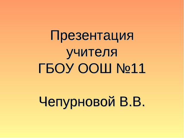Презентация учителя ГБОУ ООШ №11 Чепурновой В.В.