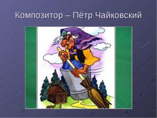 Композитор – Пётр Чайковский