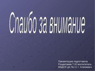 Презентацию подготовила Рощектаева Т.Ю воспитатель МБДОУ д/с № 11 г. Алапаевск.