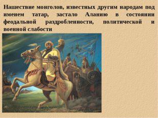 Нашествие монголов, известных другим народам под именем татар, застало Аланию