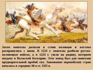 Затем монголы догнали в степи половцев и жестоко расправились с ними. В 1223
