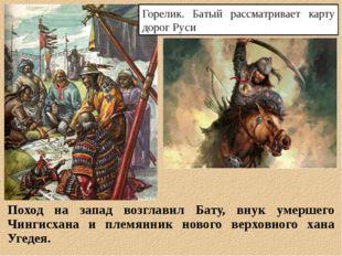 Поход на запад возглавил Бату, внук умершего Чингисхана и племянник нового ве