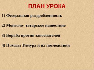 ПЛАН УРОКА 1) Феодальная раздробленность 2) Монголо- татарское нашествие 3) Б