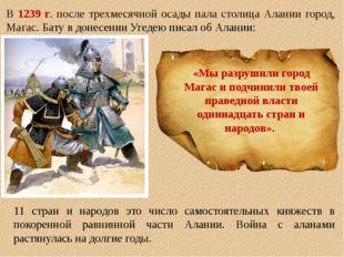 В 1239 г. после трехмесячной осады пала столица Алании город, Магас. Бату в д