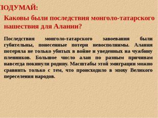 ПОДУМАЙ: Каковы были последствия монголо-татарского нашествия для Алании? Пос
