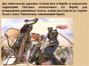 Две монгольские державы столкнулись в борьбе за кавказские территории. Пытаяс